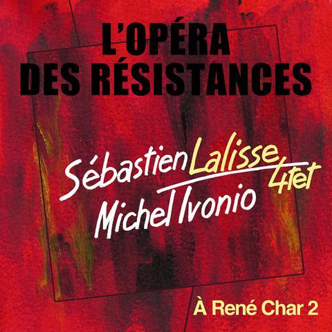 L'Opéra des Résistances : A René Char 2 / Sébastien Lalisse 4tet | Ivonio, Michel (1955-....). Parolier